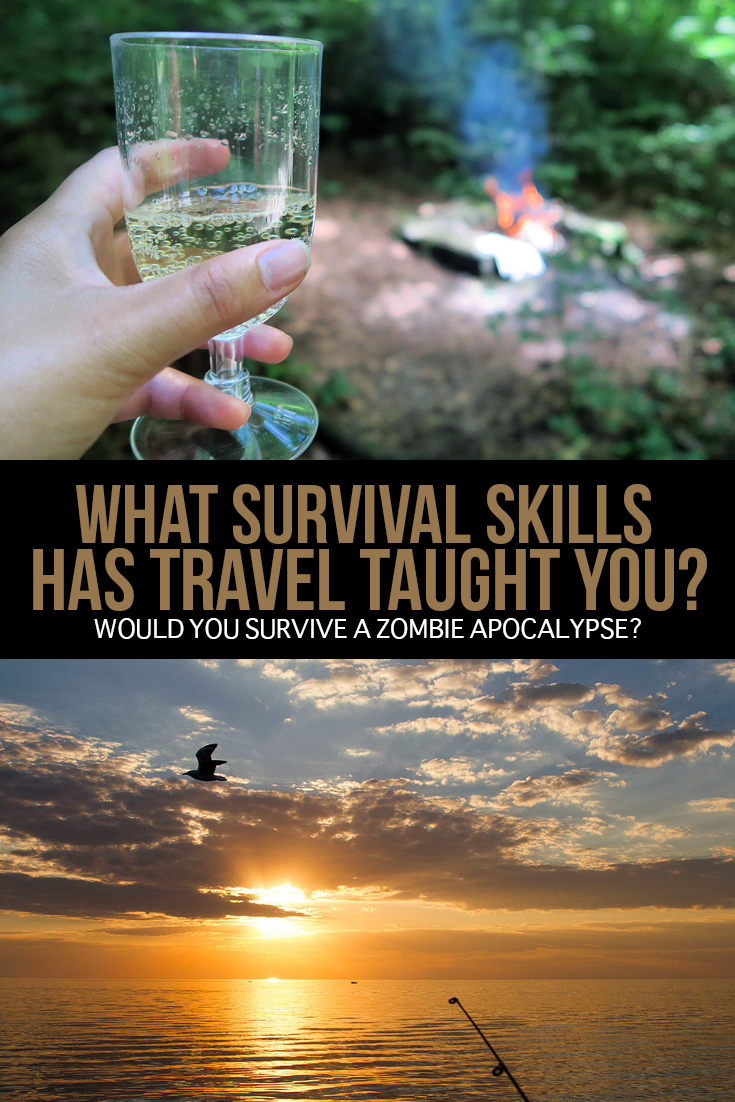 How skilled are you when it comes to basic survival? What has travel taught you in this regard? And the biggest question of all... would you survive a world-wide disaster, such as a zombie apocalypse?